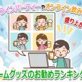 オンライン飲み会やオンラインパーティーで盛上げるゲームグッズのお勧めランキング!